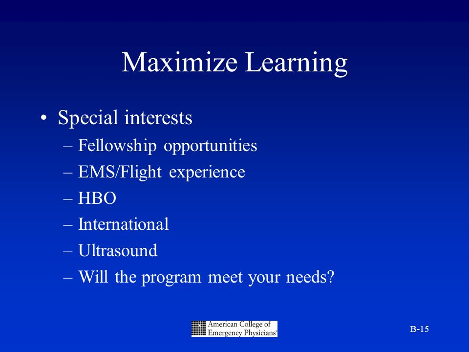 B-15 Maximize Learning Special interests –Fellowship opportunities –EMS/Flight experience –HBO –International –Ultrasound –Will the program meet your needs