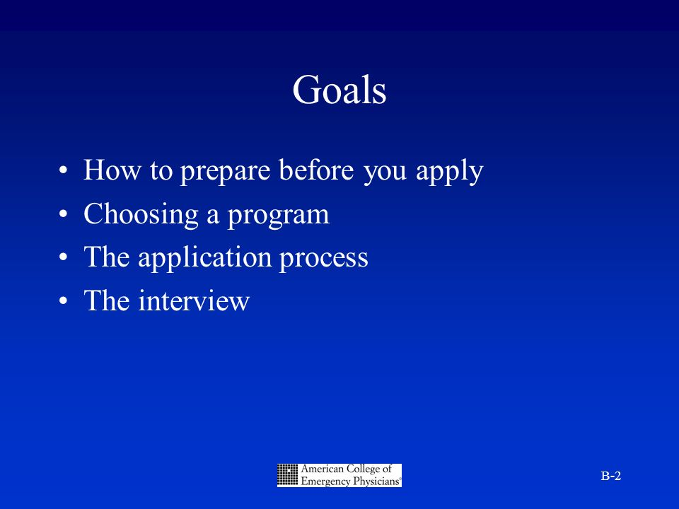 B-2 Goals How to prepare before you apply Choosing a program The application process The interview