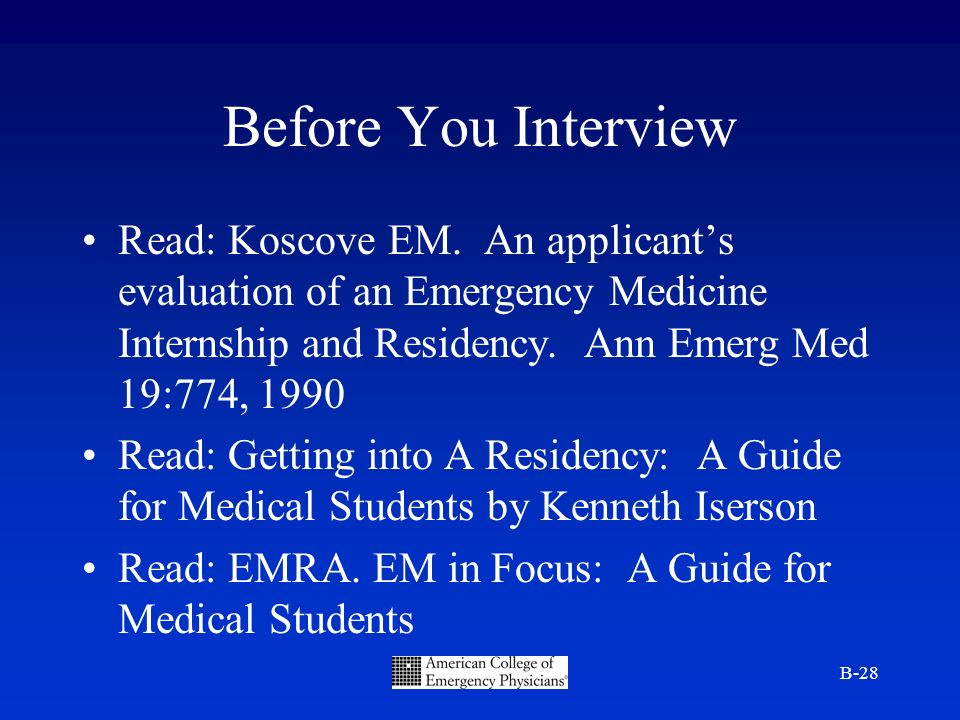 B-28 Before You Interview Read: Koscove EM. An applicants evaluation of an Emergency Medicine Internship and Residency. Ann Emerg Med 19:774, 1990 Rea