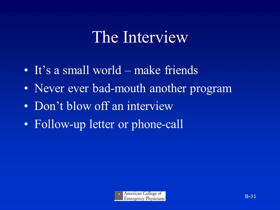 B-31 The Interview Its a small world – make friends Never ever bad-mouth another program Dont blow off an interview Follow-up letter or phone-call