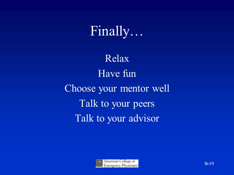 B-35 Finally… Relax Have fun Choose your mentor well Talk to your peers Talk to your advisor