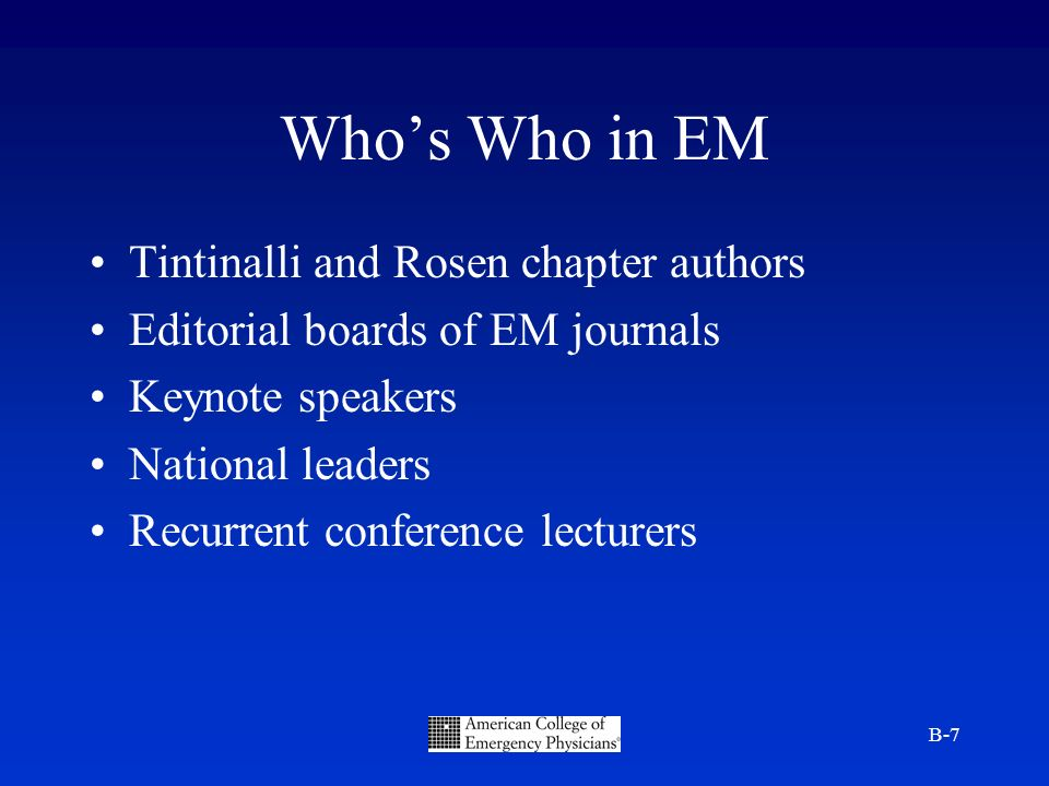 B-7 Whos Who in EM Tintinalli and Rosen chapter authors Editorial boards of EM journals Keynote speakers National leaders Recurrent conference lecturers