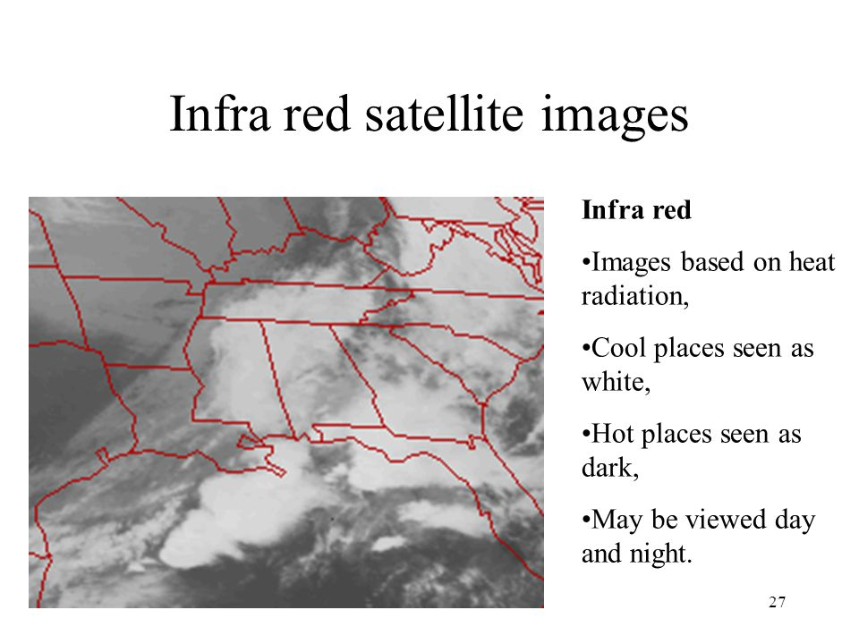 27 Infra red satellite images Infra red Images based on heat radiation, Cool places seen as white, Hot places seen as dark, May be viewed day and nigh