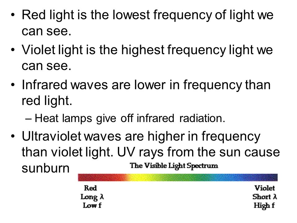 Red light is the lowest frequency of light we can see. Violet light is the highest frequency light we can see. Infrared waves are lower in frequency t