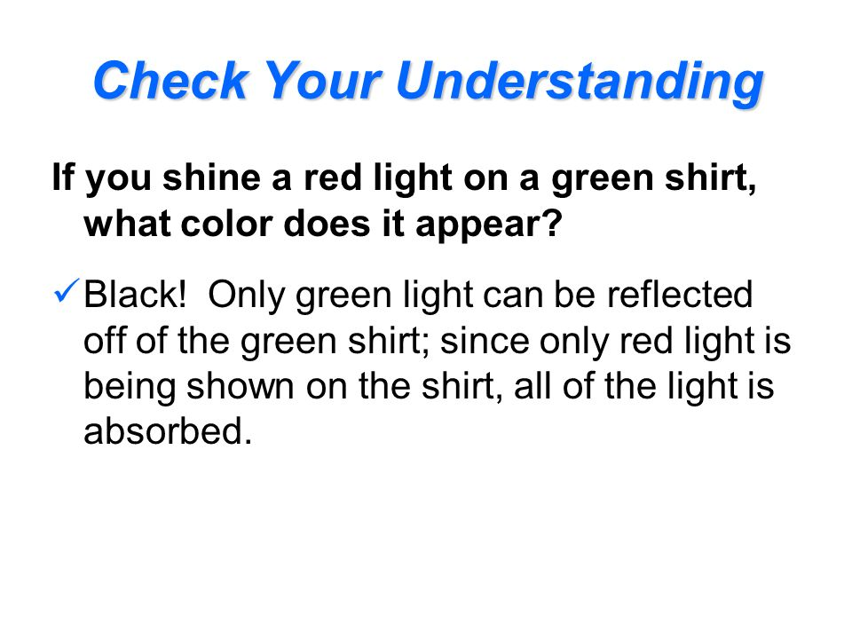 Check Your Understanding If you shine a red light on a green shirt, what color does it appear? Black! Only green light can be reflected off of the gre