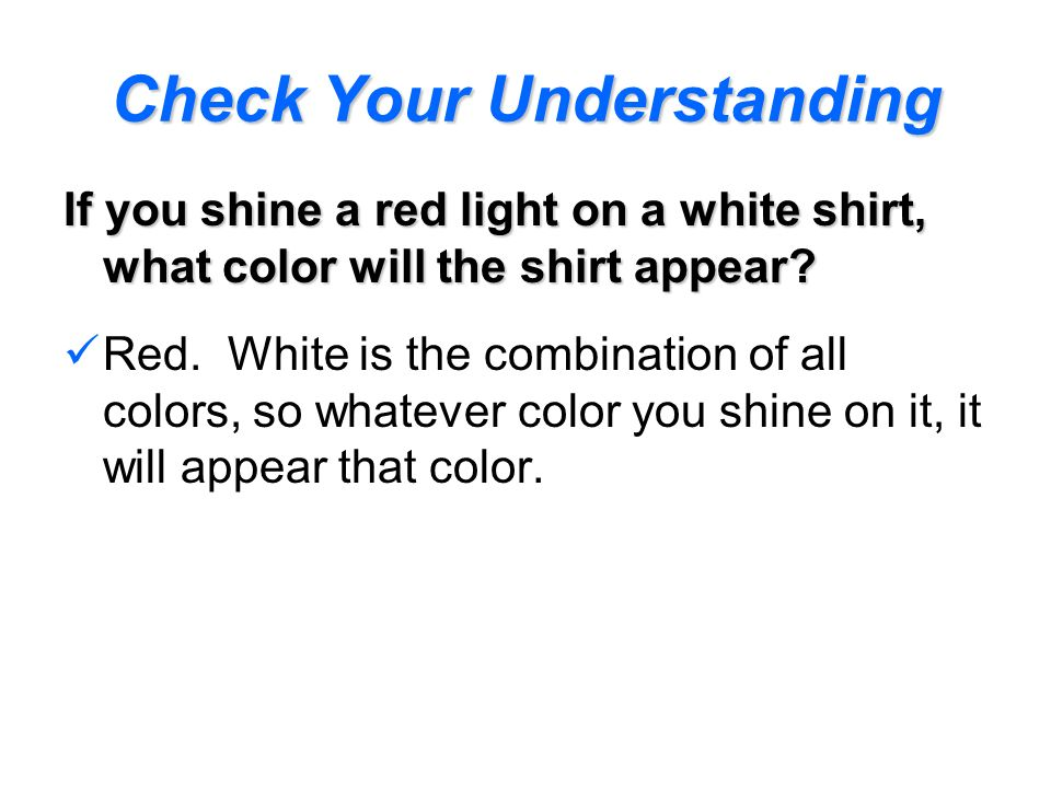 If you shine a red light on a white shirt, what color will the shirt appear? Red. White is the combination of all colors, so whatever color you shine