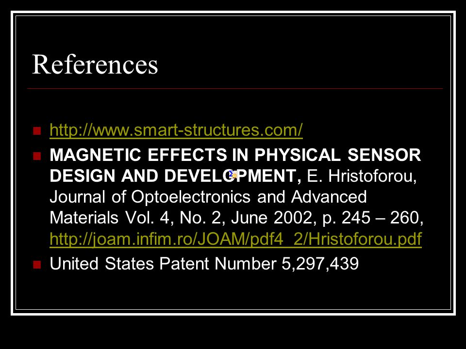 References http://www.smart-structures.com/ MAGNETIC EFFECTS IN PHYSICAL SENSOR DESIGN AND DEVELOPMENT, E. Hristoforou, Journal of Optoelectronics and