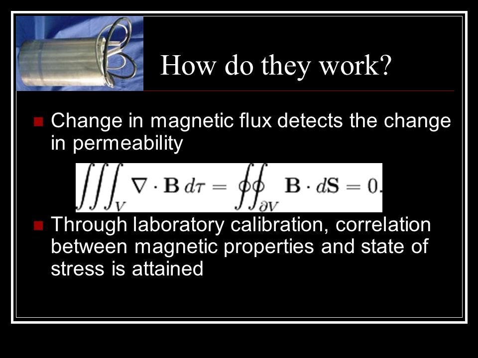 Change in magnetic flux detects the change in permeability Through laboratory calibration, correlation between magnetic properties and state of stress