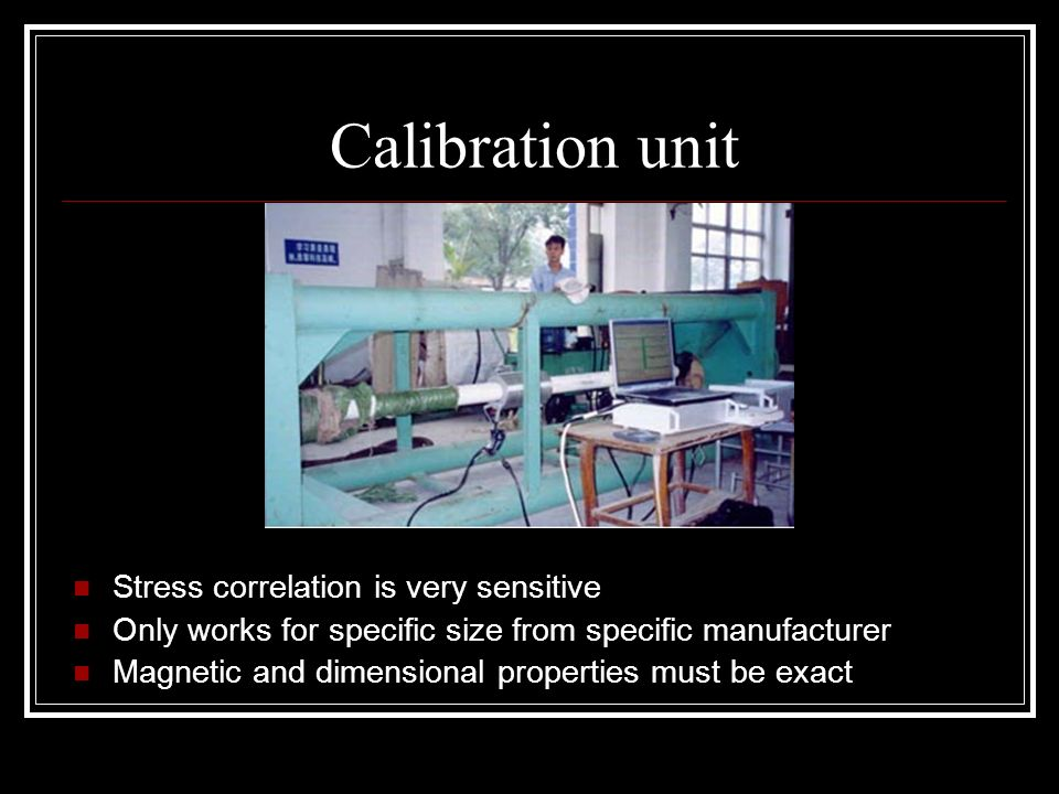 Calibration unit Stress correlation is very sensitive Only works for specific size from specific manufacturer Magnetic and dimensional properties must