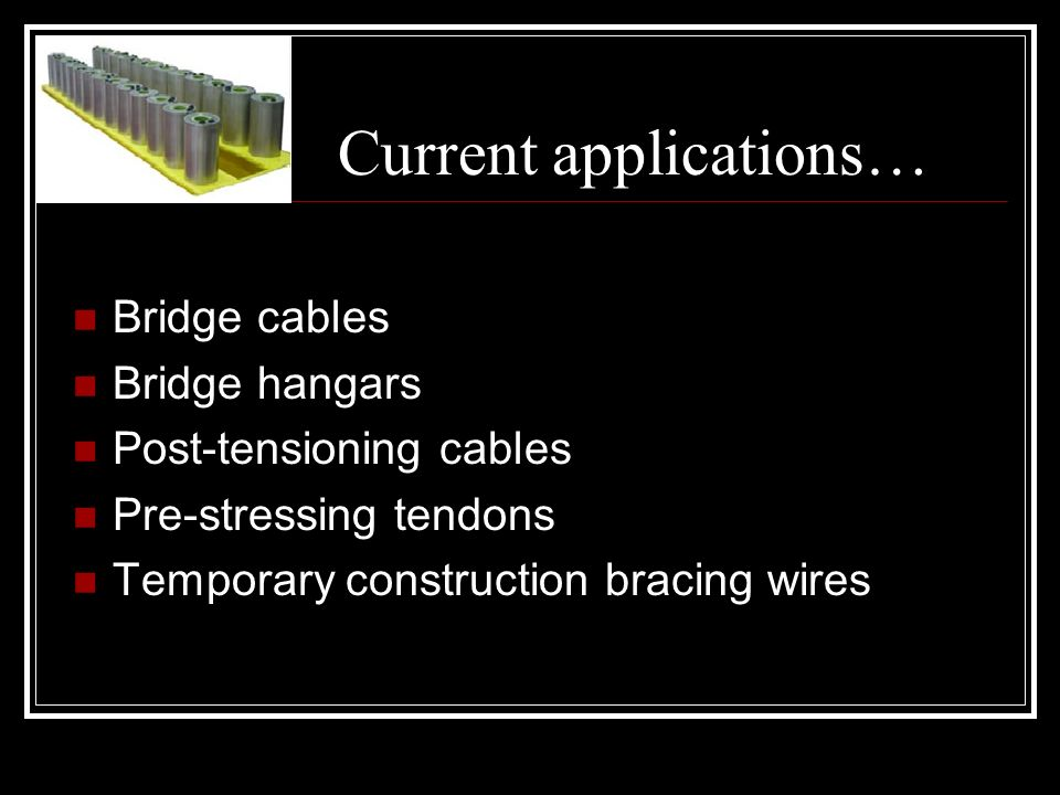 Current applications… Bridge cables Bridge hangars Post-tensioning cables Pre-stressing tendons Temporary construction bracing wires