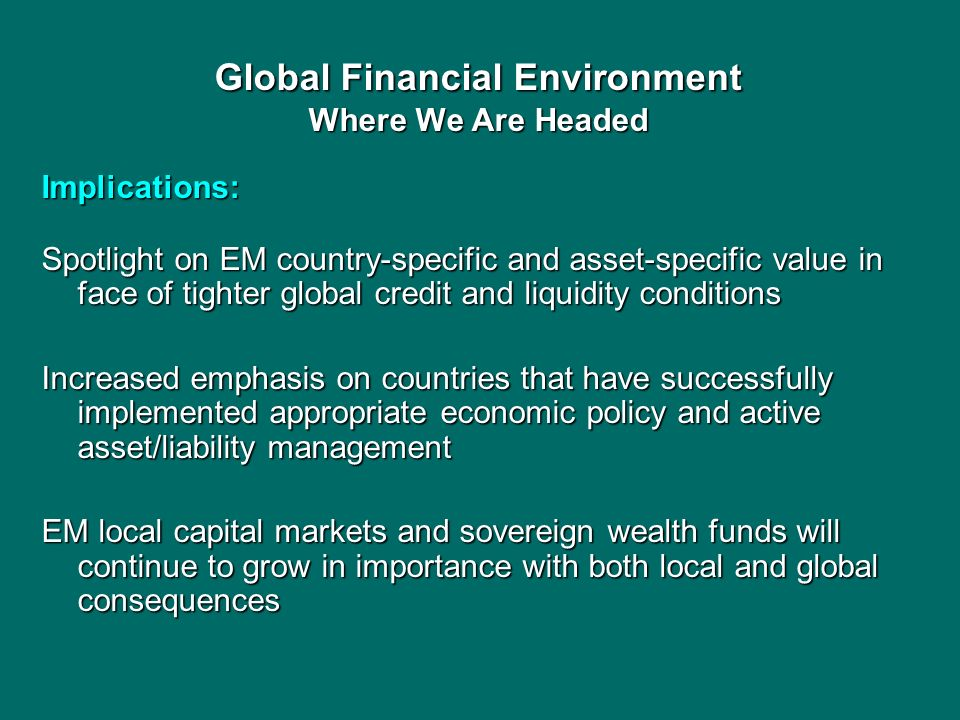 Global Financial Environment Where We Are Headed Implications: Spotlight on EM country-specific and asset-specific value in face of tighter global cre