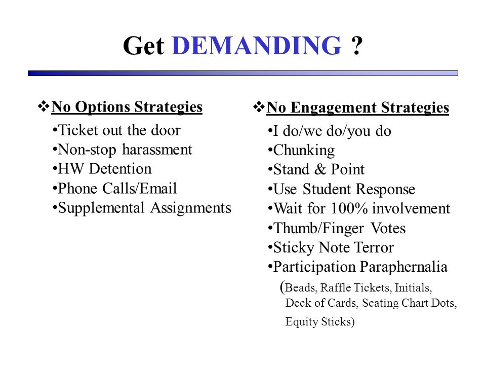 Get DEMANDING ? No Options Strategies Ticket out the door Non-stop harassment HW Detention Phone Calls/Email Supplemental Assignments No Engagement St