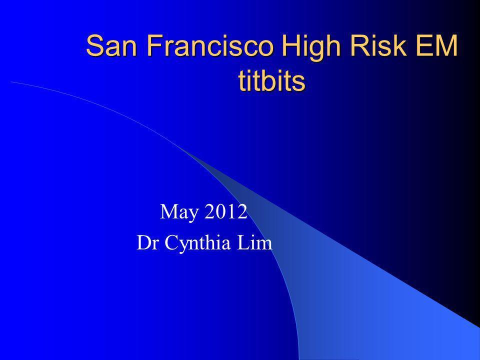 San Francisco High Risk EM titbits May 2012 Dr Cynthia Lim