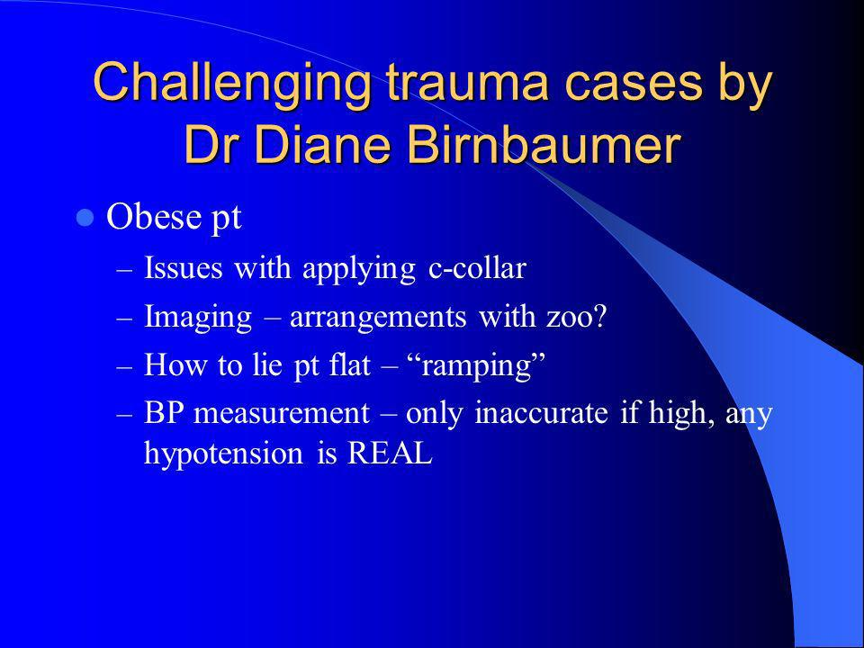Challenging trauma cases by Dr Diane Birnbaumer Obese pt – Issues with applying c-collar – Imaging – arrangements with zoo? – How to lie pt flat – ram