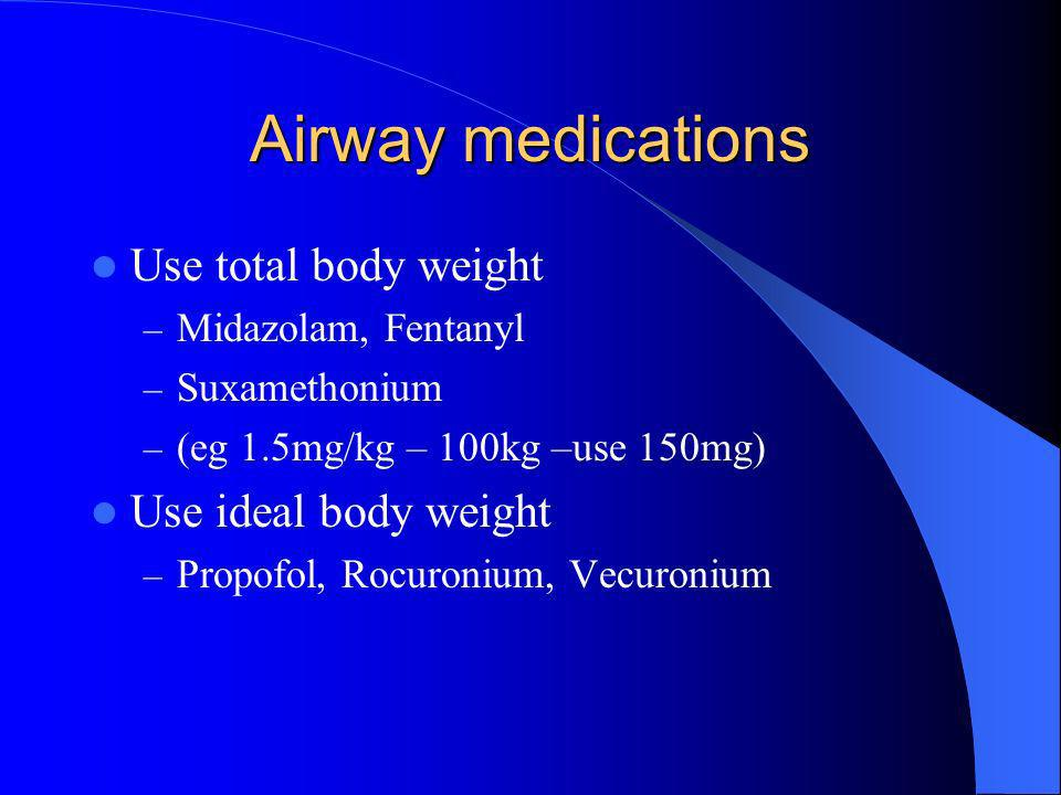 Airway medications Use total body weight – Midazolam, Fentanyl – Suxamethonium – (eg 1.5mg/kg – 100kg –use 150mg) Use ideal body weight – Propofol, Ro