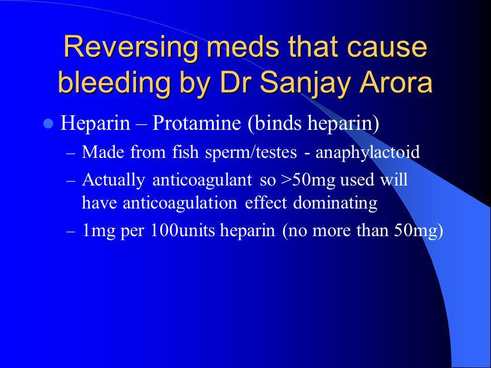 Reversing meds that cause bleeding by Dr Sanjay Arora Heparin – Protamine (binds heparin) – Made from fish sperm/testes - anaphylactoid – Actually ant