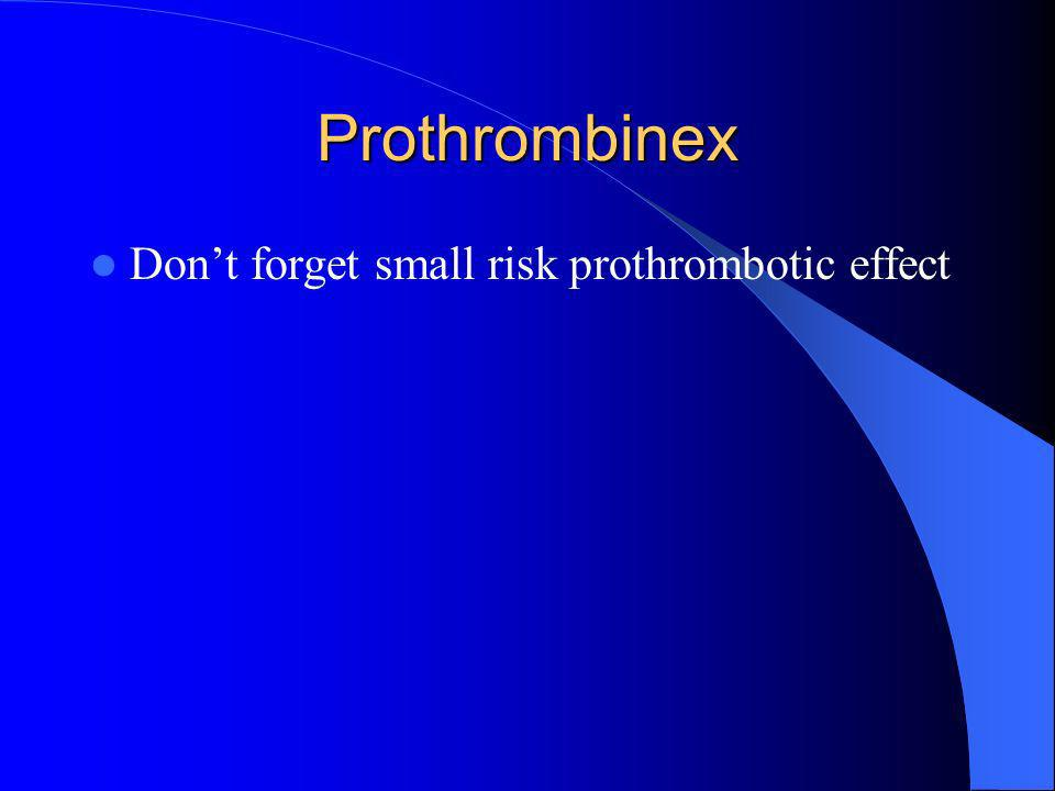 Prothrombinex Dont forget small risk prothrombotic effect