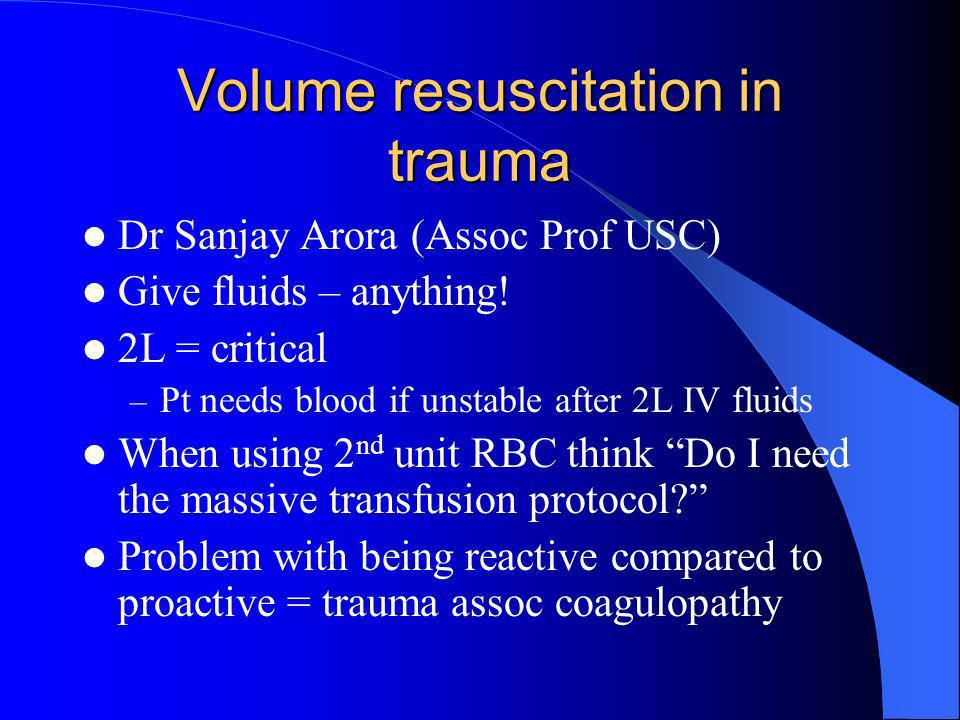 Volume resuscitation in trauma Dr Sanjay Arora (Assoc Prof USC) Give fluids – anything! 2L = critical – Pt needs blood if unstable after 2L IV fluids