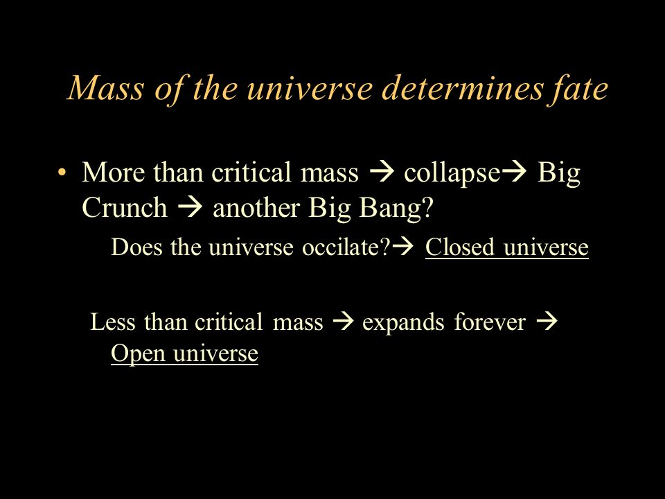 Mass of the universe determines fate More than critical mass collapse Big Crunch another Big Bang.