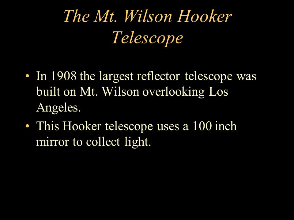 The Mt. Wilson Hooker Telescope In 1908 the largest reflector telescope was built on Mt.