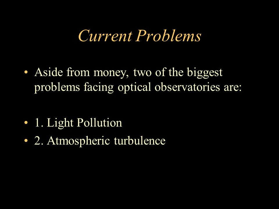 Current Problems Aside from money, two of the biggest problems facing optical observatories are: 1.