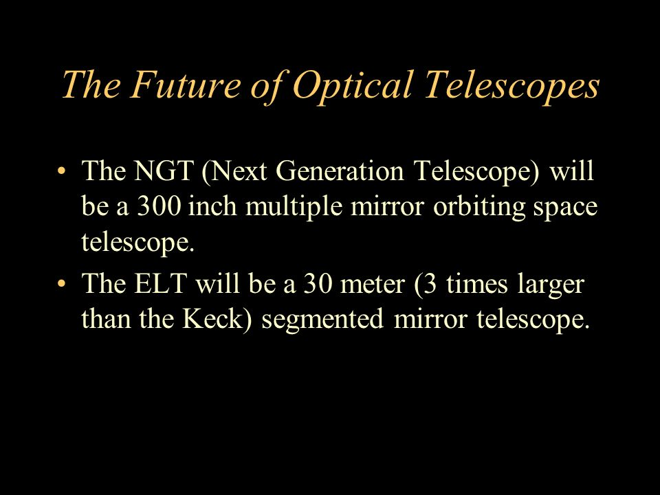 The Future of Optical Telescopes The NGT (Next Generation Telescope) will be a 300 inch multiple mirror orbiting space telescope.