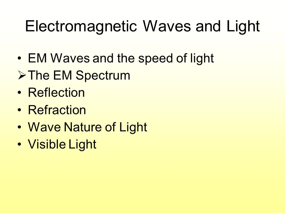 Electromagnetic Waves and Light EM Waves and the speed of light The EM Spectrum Reflection Refraction Wave Nature of Light Visible Light