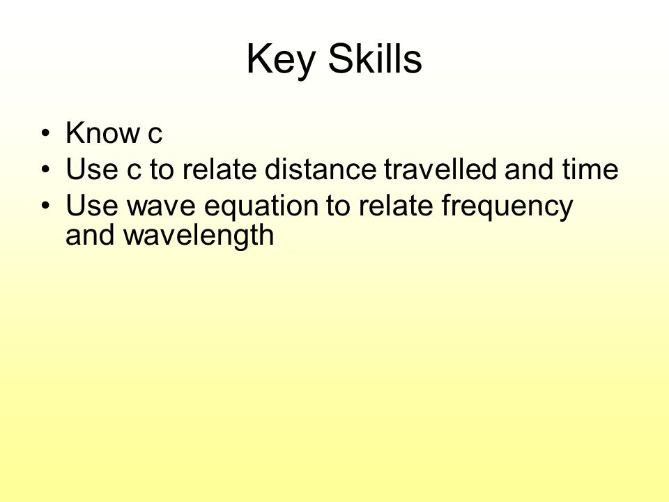 Key Skills Know c Use c to relate distance travelled and time Use wave equation to relate frequency and wavelength