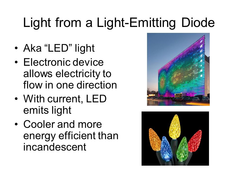 Light from a Light-Emitting Diode Aka LED light Electronic device allows electricity to flow in one direction With current, LED emits light Cooler and