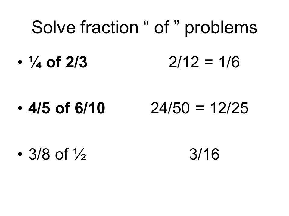 Solve fraction of problems ¼ of 2/3 2/12 = 1/6 4/5 of 6/10 24/50 = 12/25 3/8 of ½ 3/16