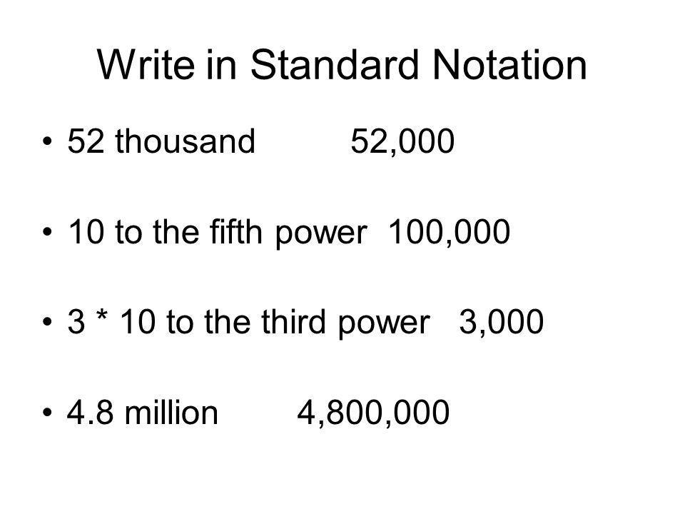Write in Standard Notation 52 thousand 52,000 10 to the fifth power 100,000 3 * 10 to the third power 3,000 4.8 million 4,800,000