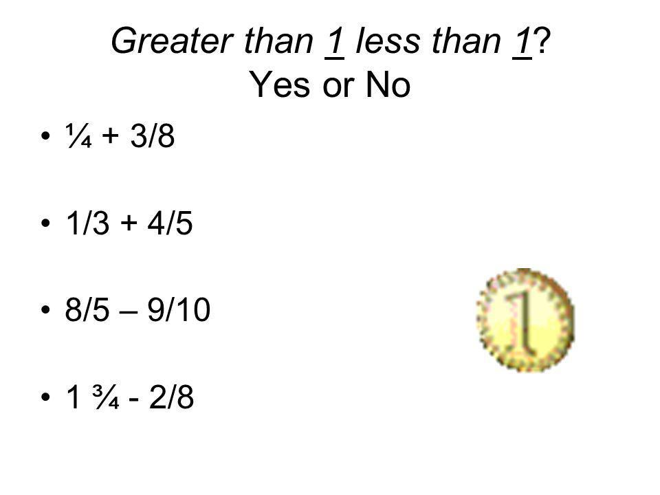 Greater than 1 less than 1? Yes or No ¼ + 3/8 1/3 + 4/5 8/5 – 9/10 1 ¾ - 2/8