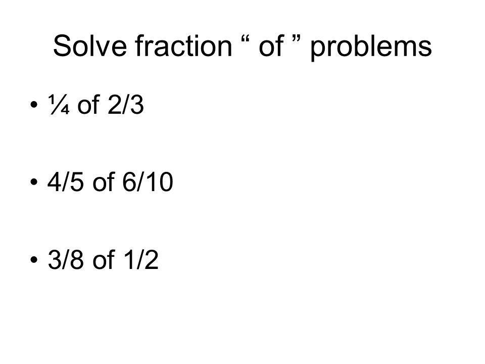 Solve fraction of problems ¼ of 2/3 4/5 of 6/10 3/8 of 1/2