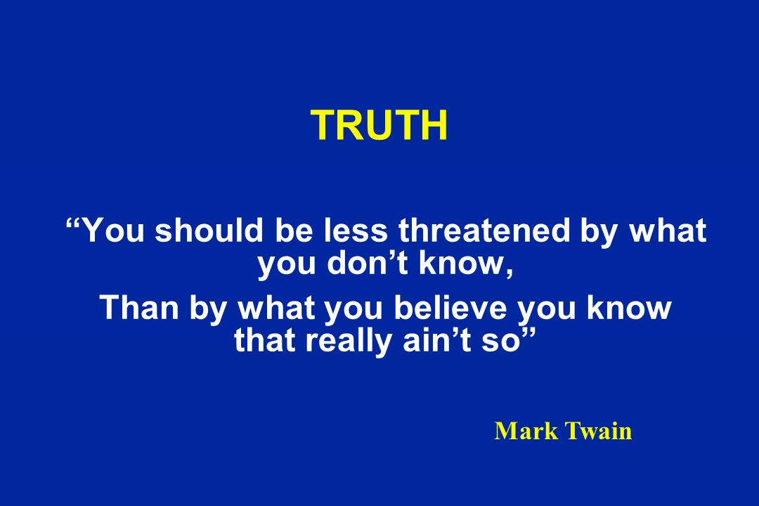 TRUTH You should be less threatened by what you dont know, Than by what you believe you know that really aint so Mark Twain