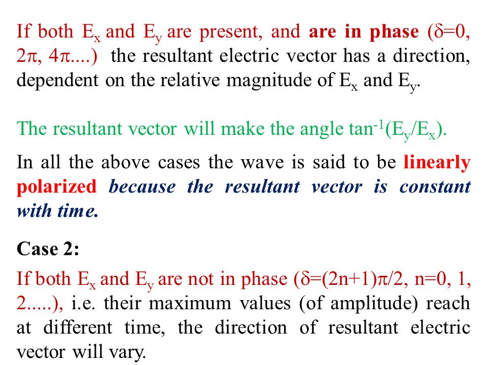 If both E x and E y are present, and are in phase ( =0, 2, 4....) the resultant electric vector has a direction, dependent on the relative magnitude o