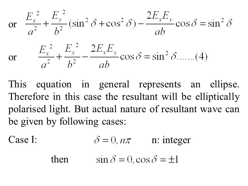 This equation in general represents an ellipse. Therefore in this case the resultant will be elliptically polarised light. But actual nature of result