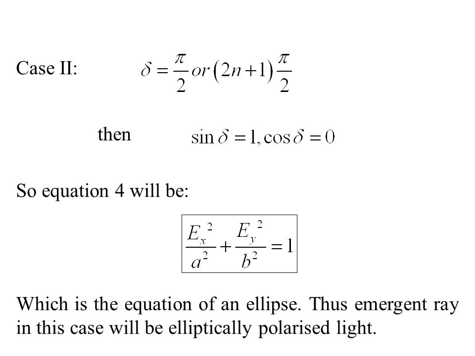 Case II: then So equation 4 will be: Which is the equation of an ellipse. Thus emergent ray in this case will be elliptically polarised light.