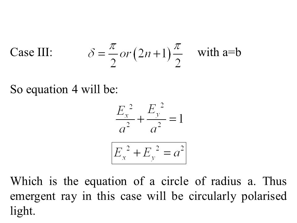 Case III: with a=b So equation 4 will be: Which is the equation of a circle of radius a. Thus emergent ray in this case will be circularly polarised l