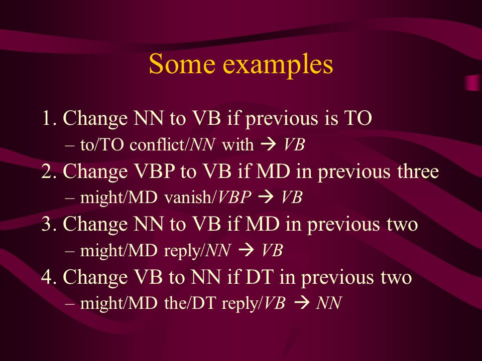 Some examples 1. Change NN to VB if previous is TO –to/TO conflict/NN with VB 2.