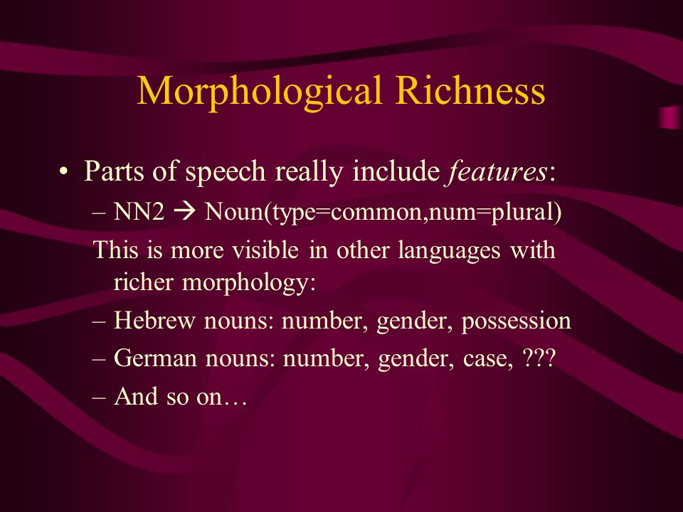 Morphological Richness Parts of speech really include features: –NN2 Noun(type=common,num=plural) This is more visible in other languages with richer morphology: –Hebrew nouns: number, gender, possession –German nouns: number, gender, case, .