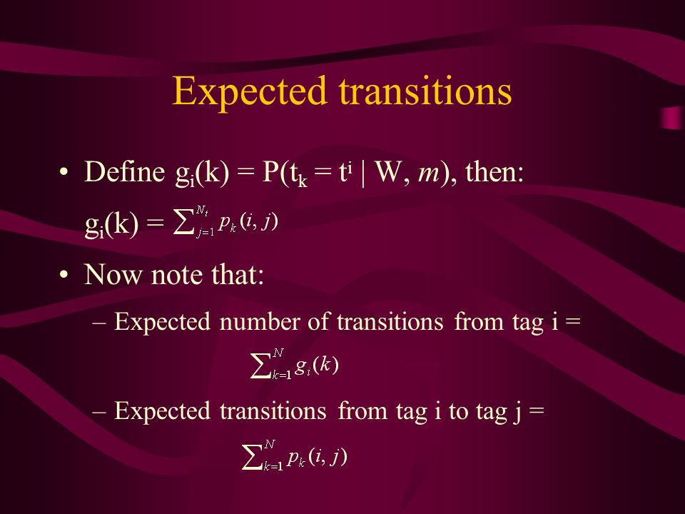 Expected transitions Define g i (k) = P(t k = t i | W, m), then: g i (k) = Now note that: –Expected number of transitions from tag i = –Expected transitions from tag i to tag j =