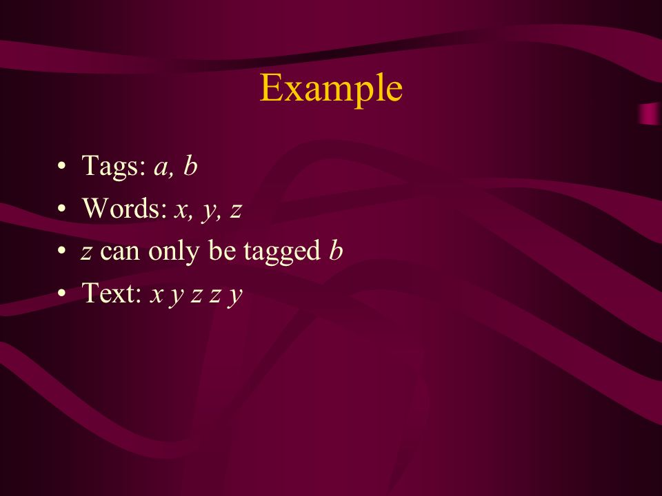 Example Tags: a, b Words: x, y, z z can only be tagged b Text: x y z z y
