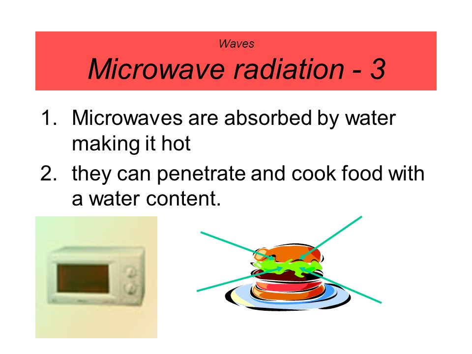 Waves Microwave radiation - 3 1.Microwaves are absorbed by water making it hot 2.they can penetrate and cook food with a water content.