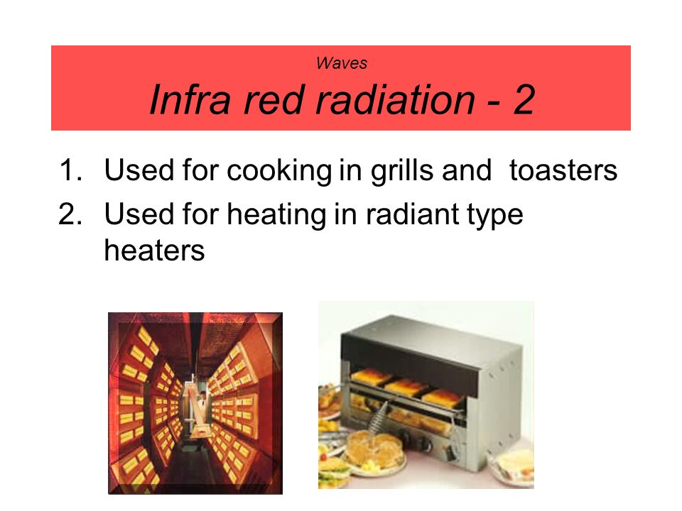 Waves Infra red radiation - 2 1.Used for cooking in grills and toasters 2.Used for heating in radiant type heaters