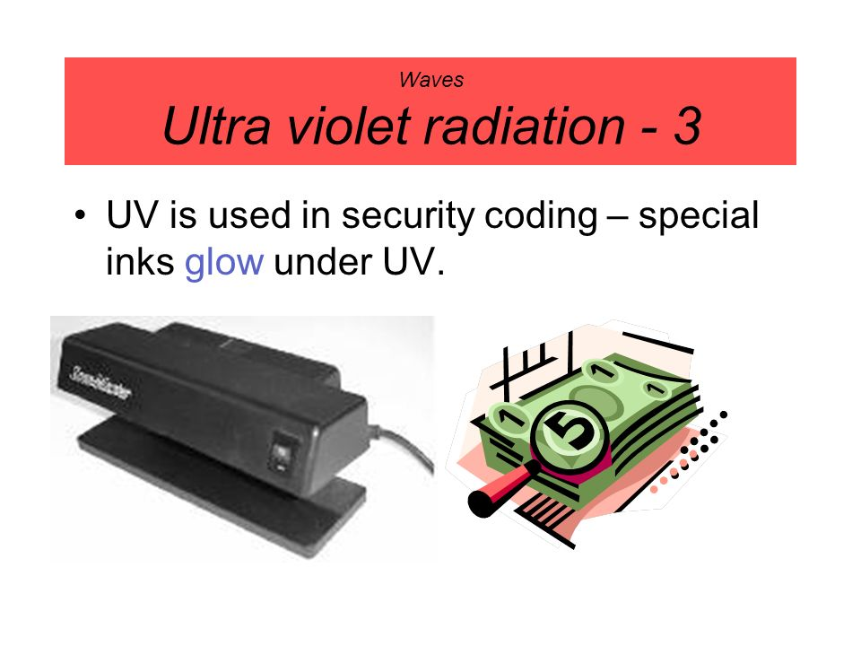 Waves Ultra violet radiation - 3 UV is used in security coding – special inks glow under UV.