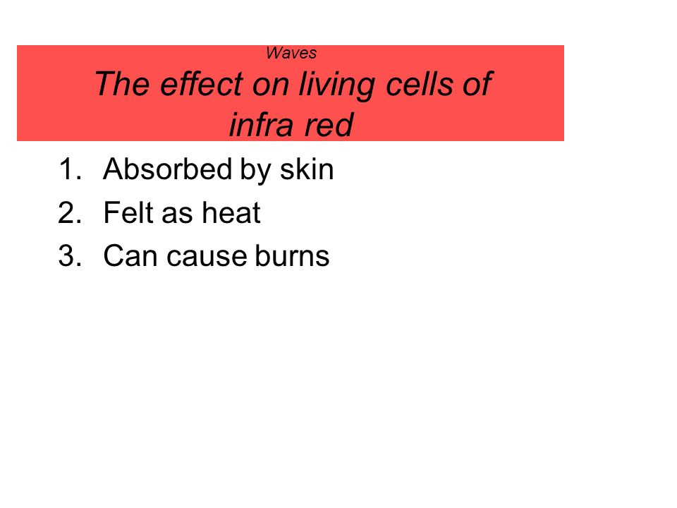 Waves The effect on living cells of infra red 1.Absorbed by skin 2.Felt as heat 3.Can cause burns