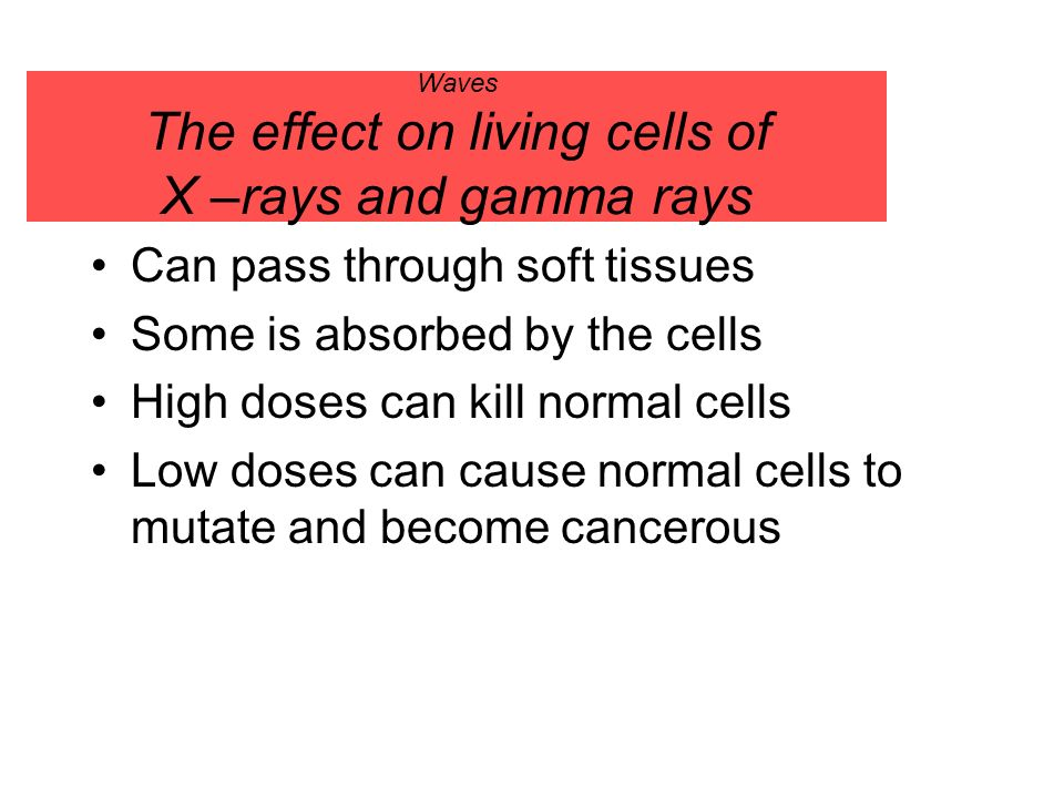 Waves The effect on living cells of X –rays and gamma rays Can pass through soft tissues Some is absorbed by the cells High doses can kill normal cell