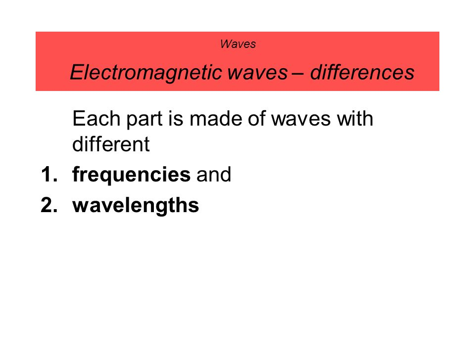 Waves Electromagnetic waves – differences Each part is made of waves with different 1.frequencies and 2.wavelengths