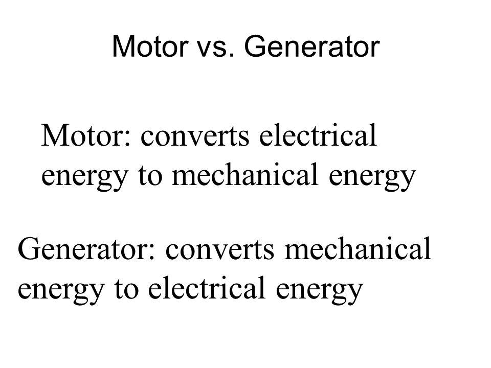 Motor vs. Generator Motor: converts electrical energy to mechanical energy Generator: converts mechanical energy to electrical energy