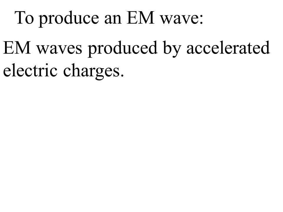 EM waves produced by accelerated electric charges. To produce an EM wave: